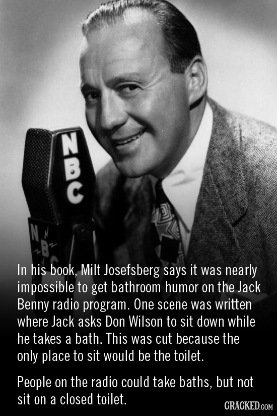 In his book, Milt Josefsberg says it was nearly impossible to get bathroom humor on the Jack Benny radio program. One scene was written where Jack ask
