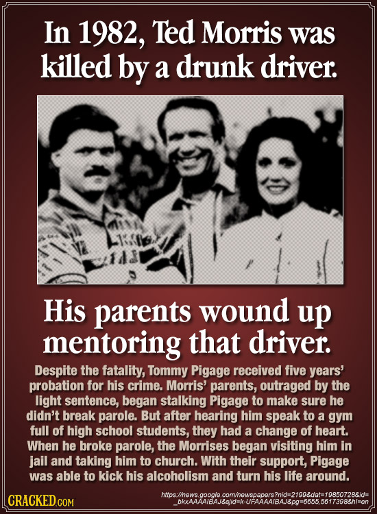 In 1982, Ted Morris was killed by a drunk driver. His parents wound up mentoring that driver. Despite the fatality, Tommy Pigage received five years'