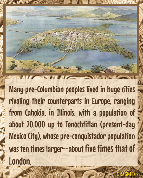 Many Columbian peoples lived in huge cities rivaling their counterparts in Europe, ranging from Cahokia, in Illinois., with a population of about 20.0