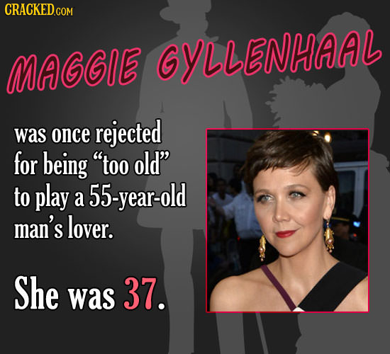 MAGGIE GYLLENHAAL rejected was once for being too old to play a 55-year-old man's lover. She was 37.