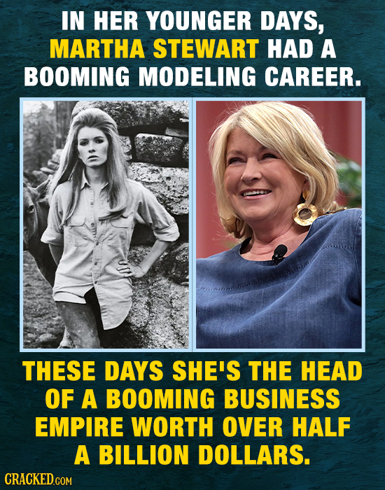 IN HER YOUNGER DAYS, MARTHA STEWART HAD A BOOMING MODELING CAREER. THESE DAYS SHE'S THE HEAD OF A BOOMING BUSINESS EMPIRE WORTH over HALF A BILLION DO