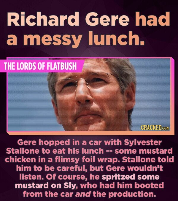 Richard Gere had a messy lunch. THE LORDS OF FLATBUSH CRACKED COM Gere hopped in a car with Sylvester Stallone to eat his lunch- some mustard chicken