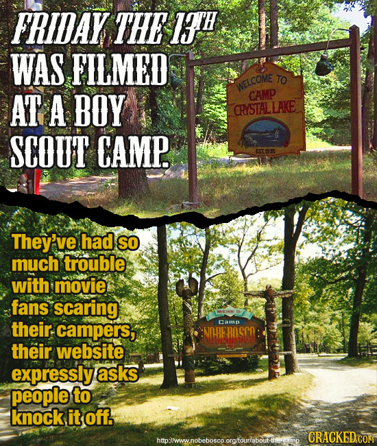 FRIDAY THE 1TH WAS FILMED TO WELCOME AT A BOY CAMP CRYSTALLAKE SCOUT CAMP. ESTI93S They've ve had SO much trouble with movie fans scaring welcoee thei