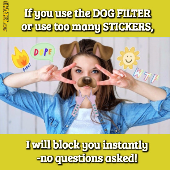 CRACKED.COM If you use the DOG FILTER or use too many STICKERS, DOPE WTF fIRE! I will block you instantly -no questions asked!