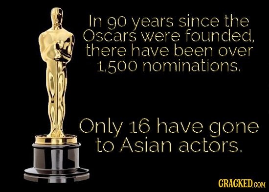 In go years since the Oscars were founded, there have been over 1,500 nominations. Only 16 have gone to Asian actors. CRACKED.COM