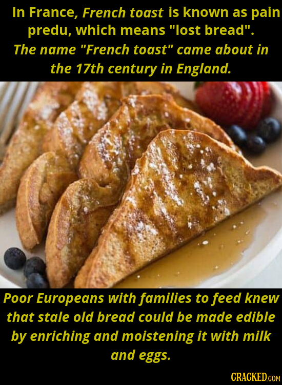 In France, French toast is known as pain predu, which means lost bread. The name French toast came about in the 17th century in England. Poor Euro