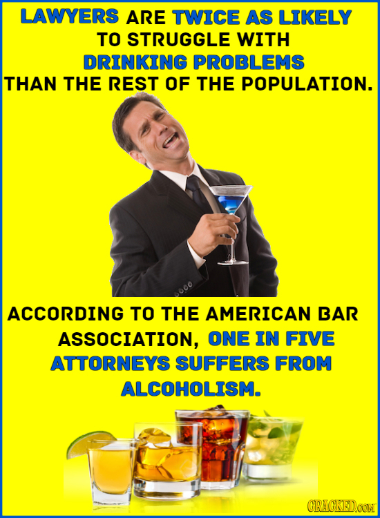 LAWYERS ARE TWICE AS LIKELY TO STRUGGLE WITH DRINKING PROBLEMS THAN THE REST OF THE POPULATION. 000 ACCORDING TO THE AMERICAN BAR ASSOCIATION, ONE IN