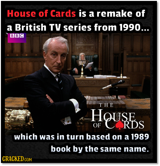 House of Cards is a remake of a British TV series from 1990... BBC THE HOUSE OF RDS which was in turn based on a 1989 book by the same name. CRACKEDcO