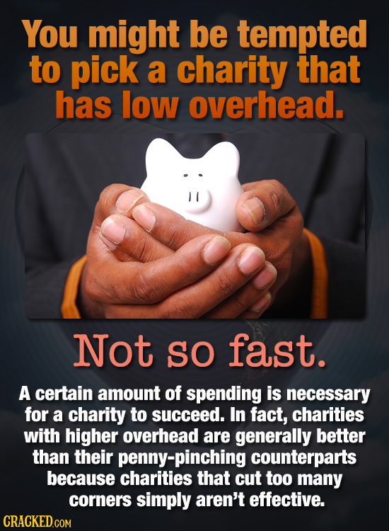 You might be tempted to pick a charity that has low overhead. Not SO fast. A certain amount of spending is necessary for a charity to succeed. In fact