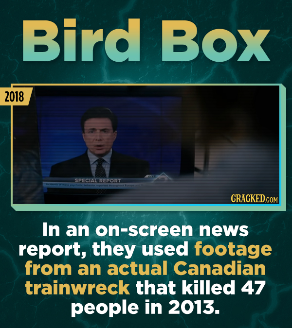Bird Box 2018 SPECIALREPORT In an on-screen news report, they used footage from an actual Canadian trainwreck that killed 47 people in 2013.