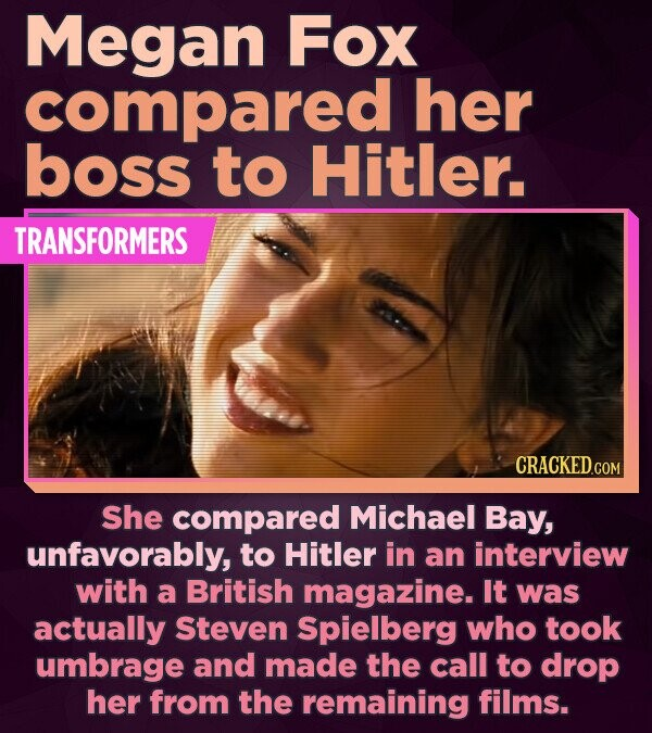 Megan Fox compared her boss to Hitler. TRANSFORMERS She compared Michael Bay, unfavorably, to Hitler in an interview with a British magazine. It was a