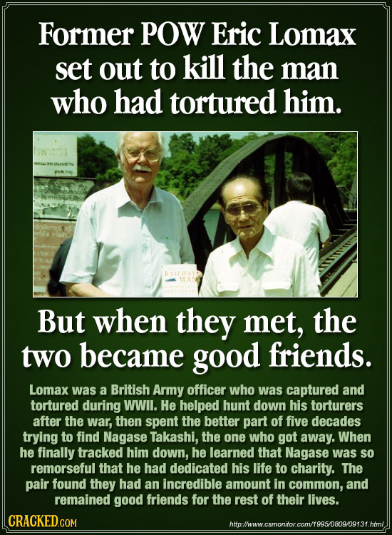 Former pOW Eric Lomax set out to kill the man who had tortured him. But when they met, the two became good friends. LomaX was a British Army officer w