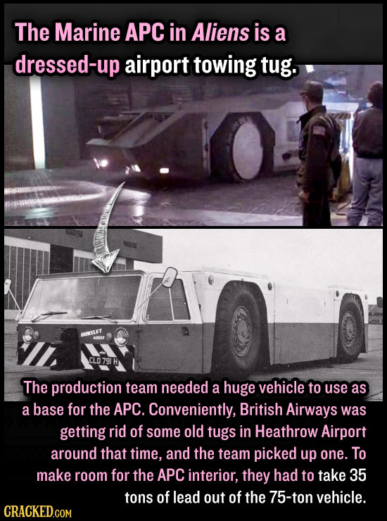 The Marine APC in Aliens is a dressed-up airport towing tug. ISLET CLO791 H The production team needed a huge vehicle to use as a base for the APC. Co