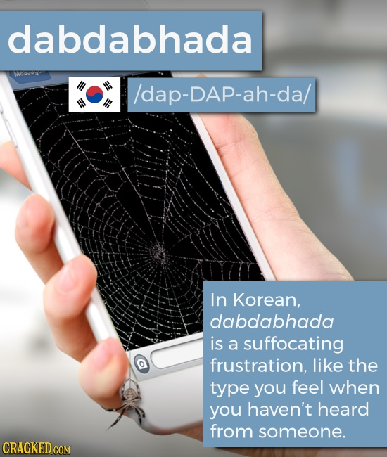 dabdabhada lap-DAp-ah-da/ In Korean, dabdabhada is a suffocating frustration, like the type you feel when you haven't heard from someone. CRACKED COM