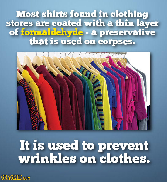 Most shirts found in clothing stores are coated with a thin layer of formaldehyde - a preservative that is used on corpses. It is used to prevent wrin