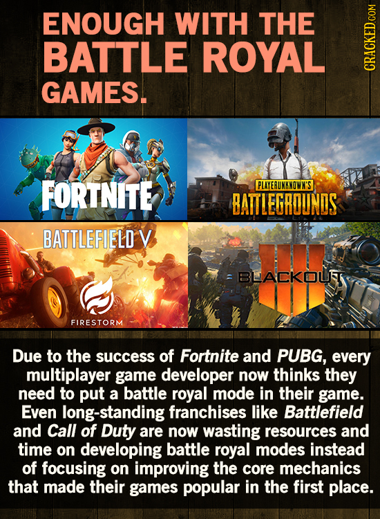 ENOUGH WITH THE BATTLE ROYAL GAMES. CRAN FORTNITE PLAYERUNKNOWN'S BATTLEGROUNDS BATTLEFIELD V BLACKOLST FIRESTORM Due to the success of Fortnite and P