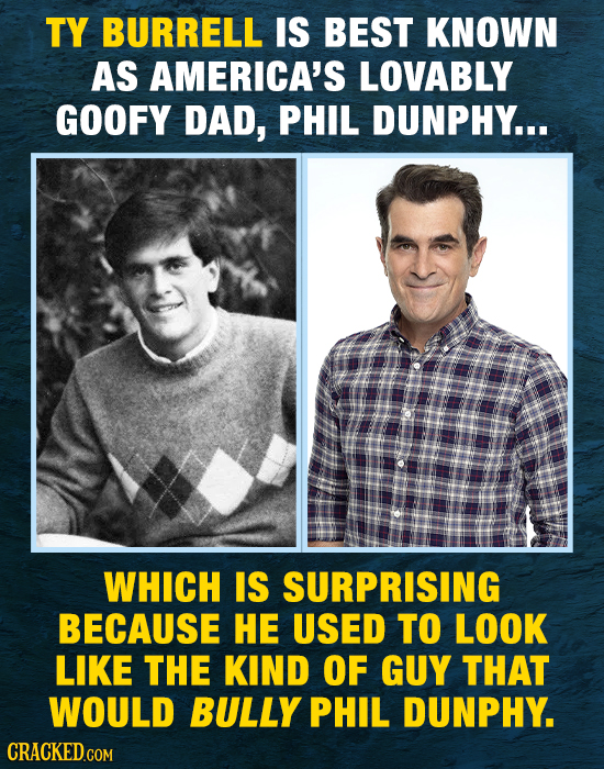 TY BURRELL IS BEST KNOWN AS AMERICA'S LOVABLY GOOFY DAD, PHIL DUNPHY... WHICH IS SURPRISING BECAUSE HE USED TO LOOK LIKE THE KIND OF GUY THAT WOULD BU