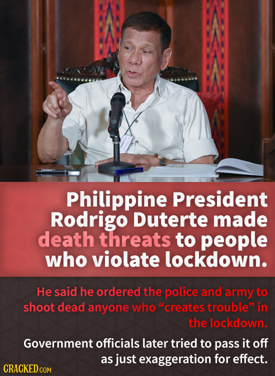 Philippine President Rodrigo Duterte made death threats to people who violate lockdown. He said he ordered the police and army to shoot dead anyone wh