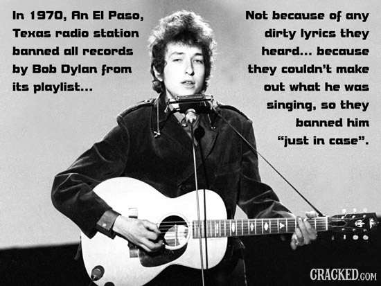 In 1970, An EI Paso, Not because of any Texas radio station dirty lyrics they banned all records heard... because by Bob Dylan from they couldn't make