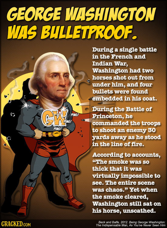 GEORGE WASHINGTON WAS BULLETPROOF. During a single battle in the French and Indian War, Washington had two horses shot out from under him, and four bu