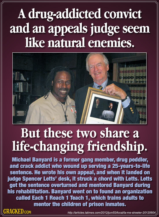 A drug-addicted convict and an appeals judge seem like natural enemies. But these two share a life-changing friendship. Michael Banyard is a former ga