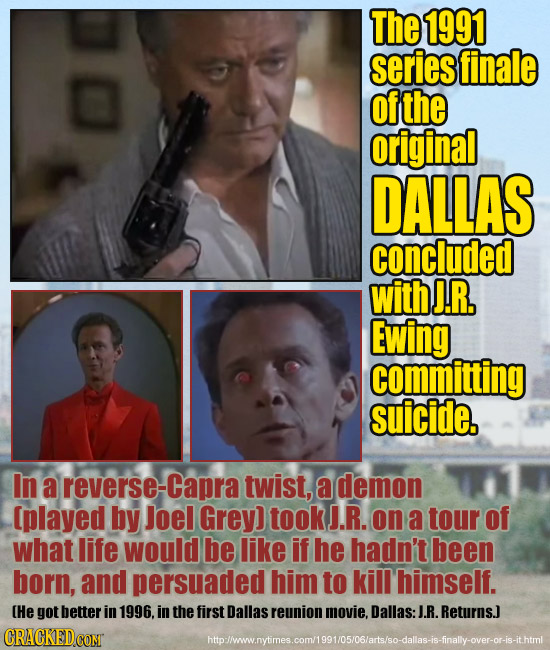 The 1991 series finale of the original DALLAS concluded with J.R, Ewing committing suicide. In a reverse-Capra twist, a demon [played by Joel Grey) to