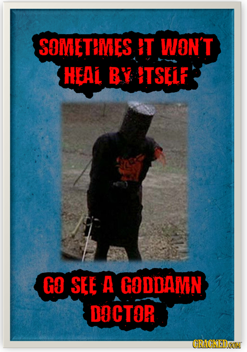 SOMETEMES IT WON'T HEAL BY ITSELF GO SEE A GODDAMN DOCTOR CRACKEDCON