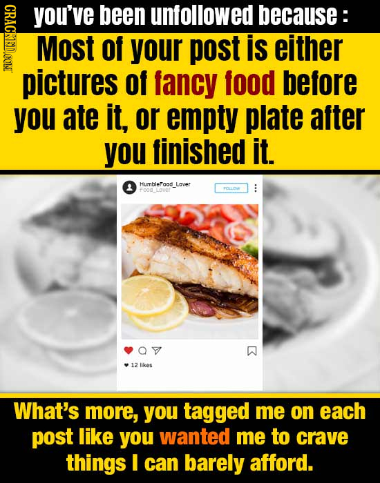 CRAGE you've been unfollowed because: Most Of your post is either pictures of fancy food before you ate it, or empty plate after you finished it Humbl