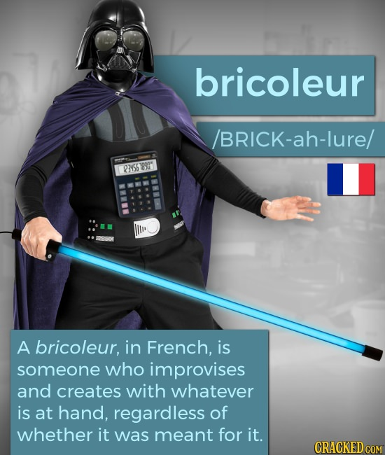 bricoleur /BRICK-ah-lure/ 239567890 70004 to9 A bricoleur, in French, is someone who improvises and creates with whatever is at hand, regardless of wh