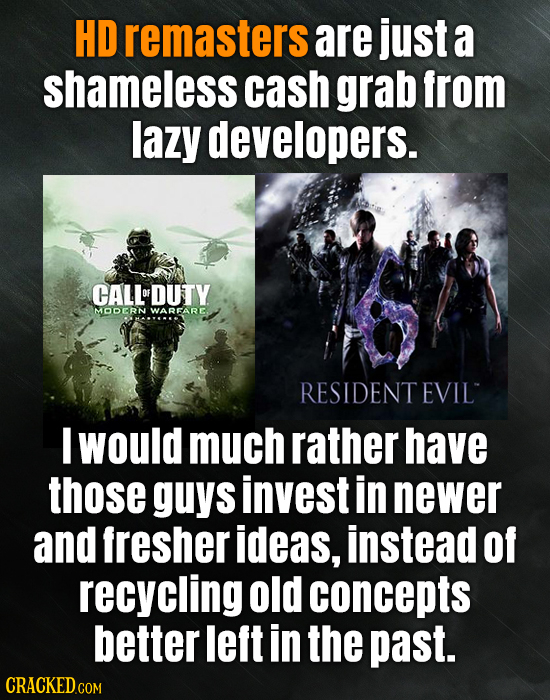 HD remasters are just a shameless cash grab from lazy developers. CALLDUTY OF MODERN WARFARE. RESIDENTEVIL I would much rather have those guys invest