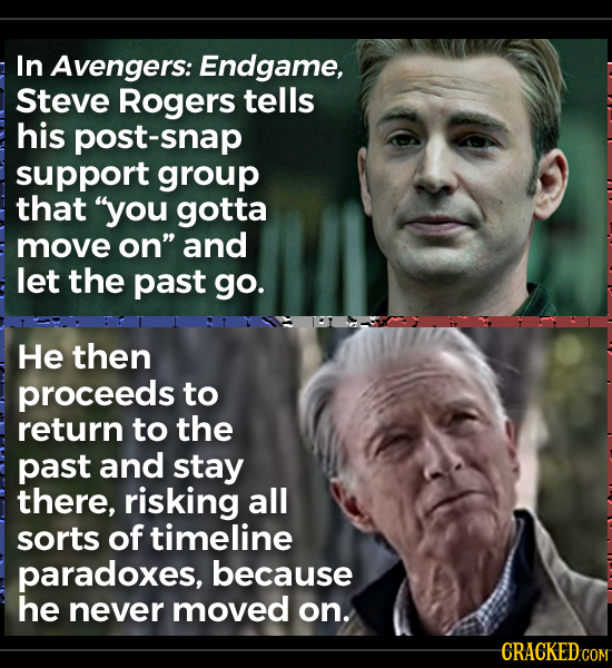 In Avengers: Endgame, Steve Rogers tells his post-snap support group that you gotta move on and let the past go. He then proceeds to return to the p