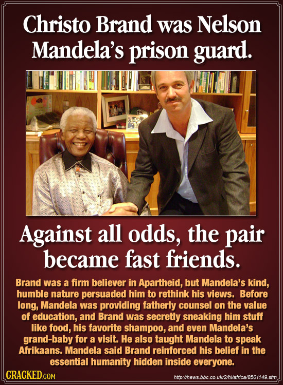 Christo Brand was Nelson Mandela's prison guard. Against all odds, the pair became fast friends. Brand was a firm believer in Apartheid, but Mandela's