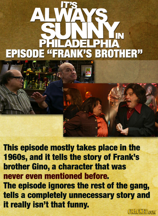 IT'S ALWAYS SUNNYN IN PHILADELPHIA EPISODE FRANK'S BROTHER This episode mostly takes place in the 1960s, and it tells the story of Frank's brother G