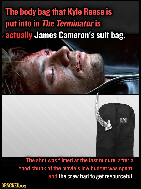 The body bag that Kyle Reese is put into in The Terminator is actually James Cameron's suit bag. The shot was filmed at the last minute, after a good