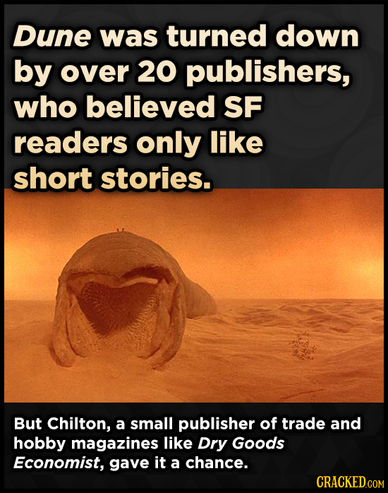 Dune was turned down by over 20 publishers, who believed SF readers only like short stories. But Chilton, a small publisher of trade and hobby magazin