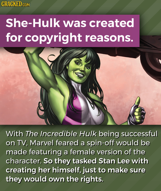 She-Hulk was created for copyright reasons. With The Incredible Hulk being successful on TV, Marvel feared a spin-off would be made featuring a female