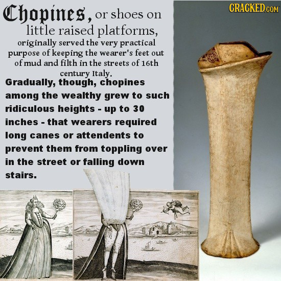 Chopines, CRACKED or shoes on little raised platforms, originally served the very practical purpose of keeping the wearer's feet out of mud and filth