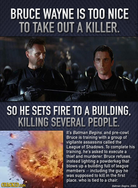 BRUCE WAYNE IS TOO NICE TO TAKE OUT A KILLER. SO HE SETS FIRE TO A BUILDING, KILLING SEVERAL PEOPLE. It's Batman Begins. and pre-cowl Bruce is trainin
