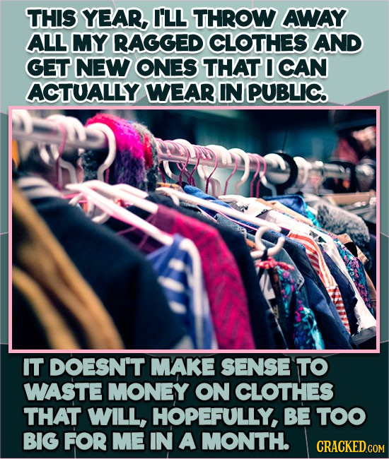 THIS YEAR, I'LL THROW AWAY ALL MY RAGGED CLOTHES AND GET NEW ONES THAT 0 CAN ACTUALLY WEAR IN PUBLIC. IT DOESN'T MAKE SENSE TO WASTE MONEY ON CLOTHES