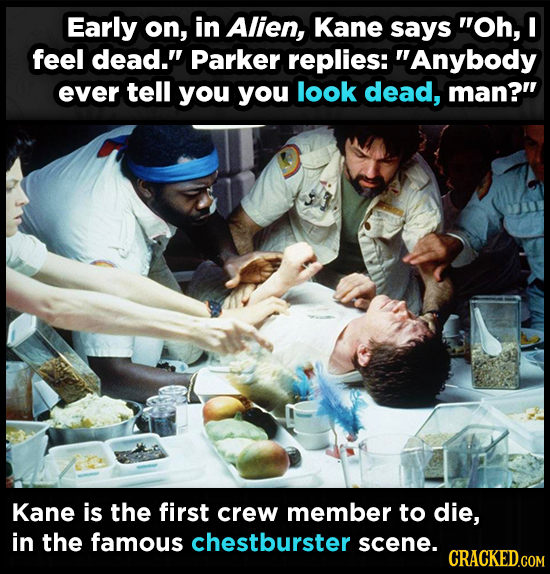 Early on, in Alien, Kane says Oh, I feel dead. Parker replies: Anybody ever tell you you look dead, man? Kane is the first crew member to die, in