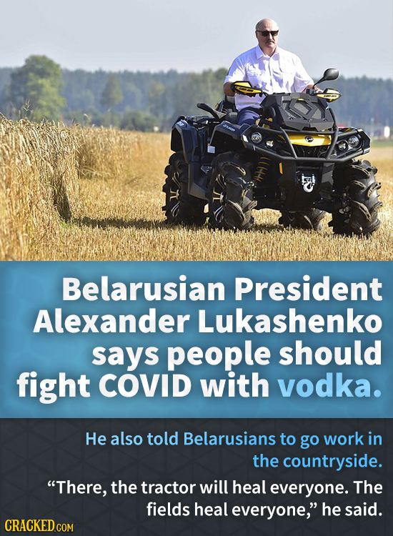 Belarusian President Alexander Lukashenko says people should fight COVID with vodka. He also told Belarusians to go work in the countryside. There, t