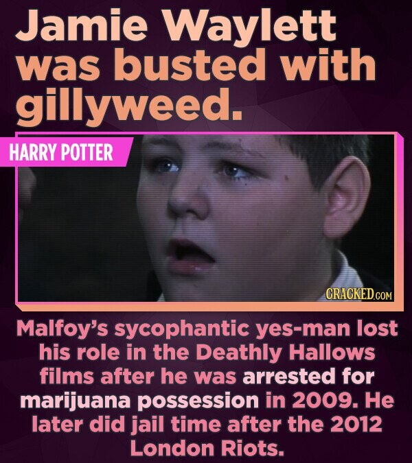 Jamie Waylett was busted with gillyweed. HARRY POTTER CRACKED.COM Malfoy's sycophantic yes-man lost his role in the Deathly Hallows films after he was