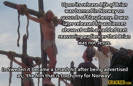 Upon its release Life of Brian was banned in Norway on grounds of blasphemy. It was later released for audiences above 218 with an added text reassuri