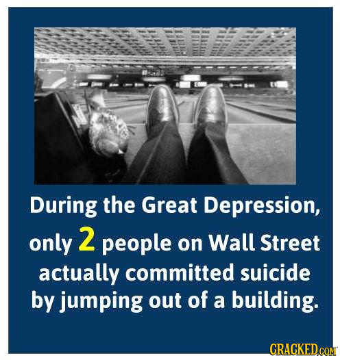 During the Great Depression, only 2 people on Wall Street actually committed suicide by jumping out of a building. CRACKEDCON