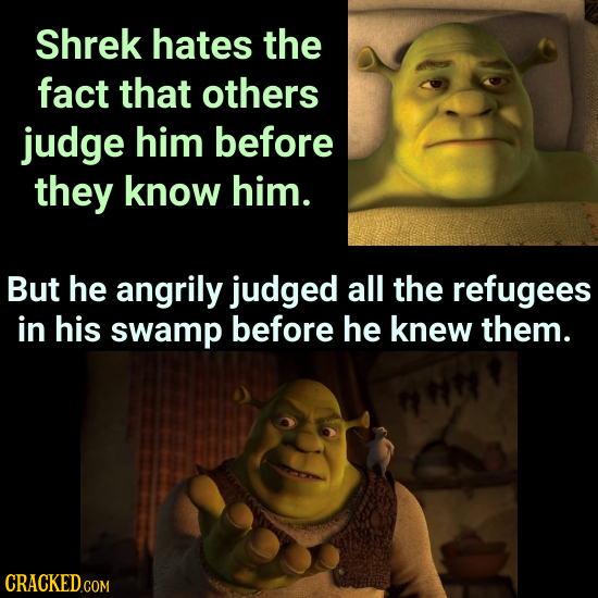 Shrek hates the fact that others judge him before they know him. But he angrily judged all the refugees in his swamp before he knew them.