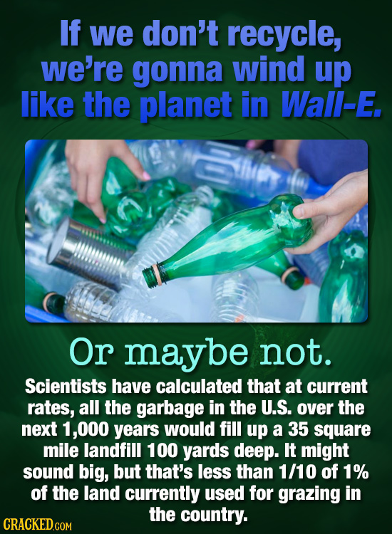 If we don't recycle, we're gonna wind up like the planet in Wall-E. Or maybe not. Scientists have calculated that at current rates, all the garbage in