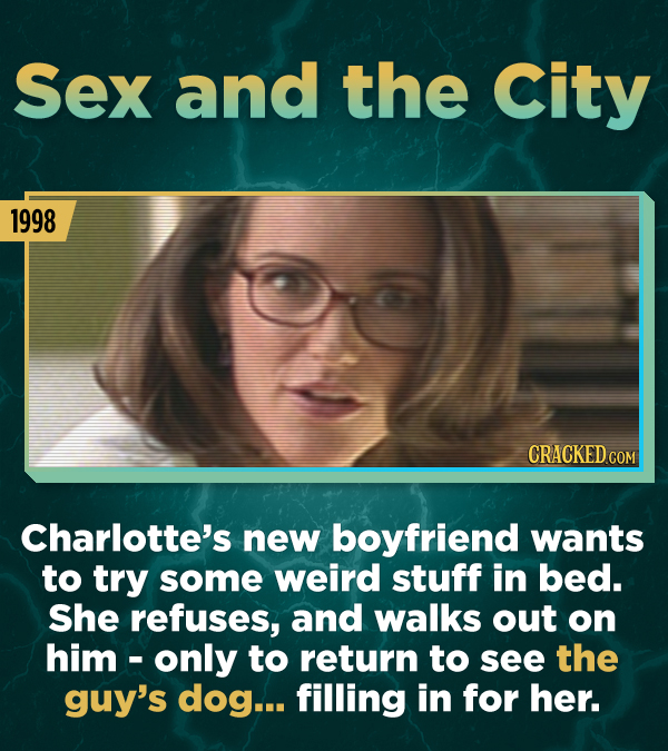 Sex and the City 1998 Charlotte's new boyfriend wants to try some weird stuff in bed. She refuses, and walks out on him -only to return to see the guy
