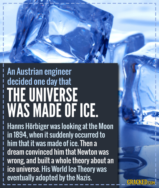 An Austrian engineer decided one day that THE UNIVERSE WAS MADE OF ICE. Hanns Horbiger was looking at the Moon in 1894, when it suddenly occurred to h
