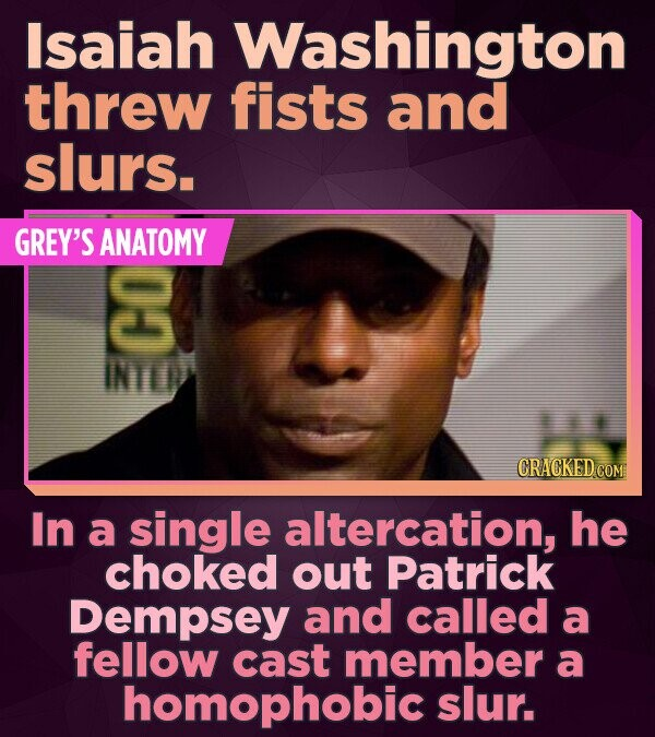 Isaiah Washington threw fists and slurs. GREY'S ANATOMY INTID 1 CRACKED COM In a single altercation, he choked out Patrick Dempsey and called a fellow