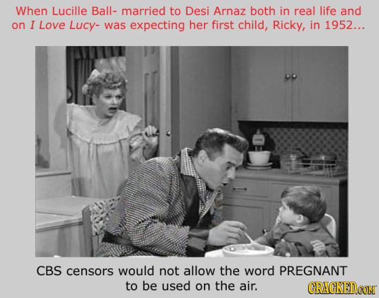 When Lucille Ball- married to Desi Arnaz both in real life and on I LoVE Lucy- was expecting her first child, Ricky, in 1952... CBS censors would not